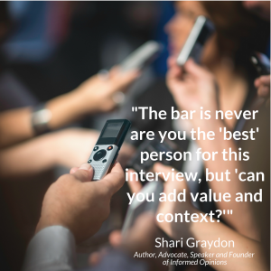 """Blurred image of woman being interviewed by reporters holding recording devices with Shari Graydon's quote, """"The bar is never are you 'best' person for this interview, but 'can you add value and context?'"""""""