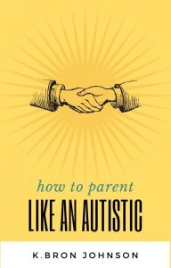 how to parent like an autistic ebook cover. A drawing of a pair of hands shaking is overlayed on yellow rays. The title is printed on the front with the author's name, K. Bron Johnson